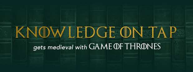 Knowledge on Tap gets medieval with Game of Thrones, March 28
